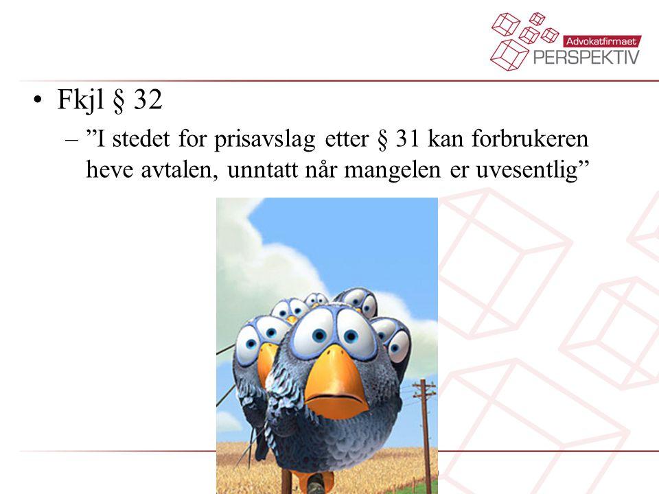 """•Fkjl § 32 –""""I stedet for prisavslag etter § 31 kan forbrukeren heve avtalen, unntatt når mangelen er uvesentlig"""""""