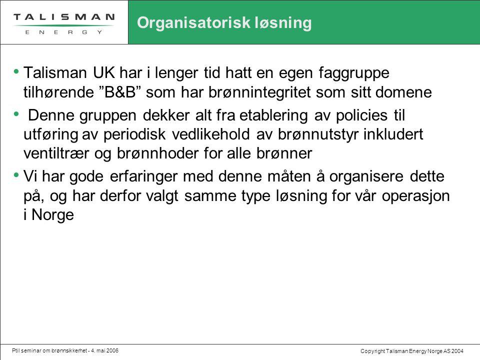 Copyright Talisman Energy Norge AS 2004 Ptil seminar om brønnsikkerhet - 4. mai 2006 Organisatorisk løsning • Talisman UK har i lenger tid hatt en ege