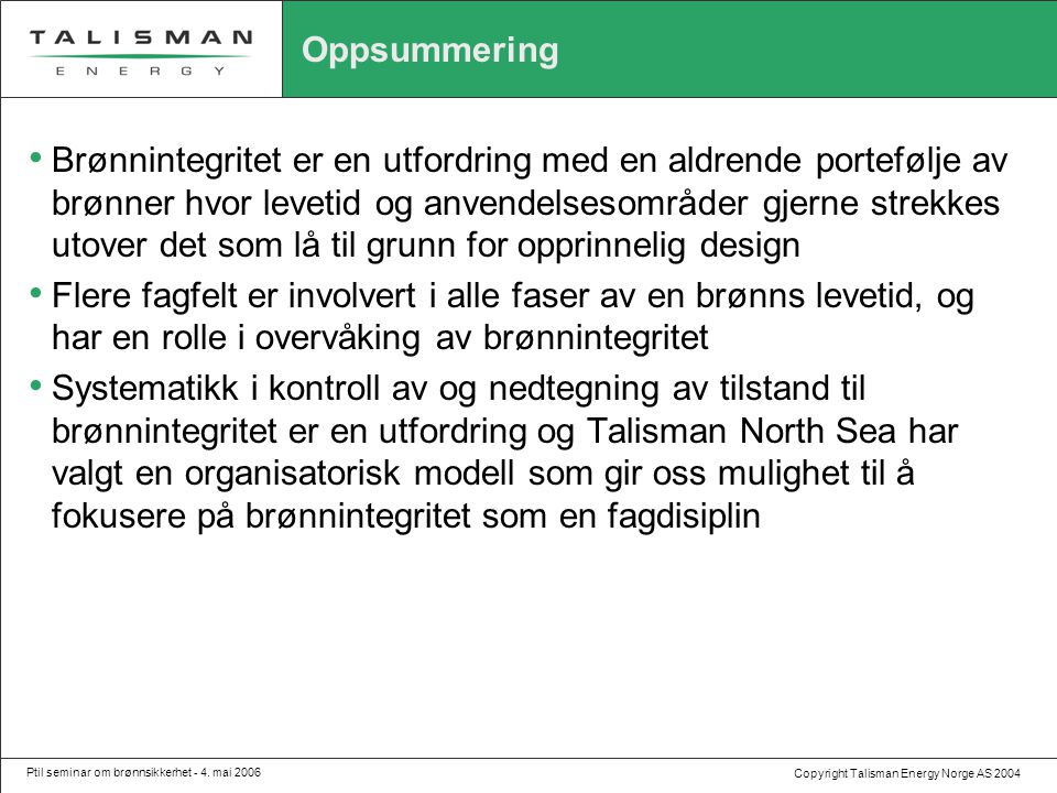 Copyright Talisman Energy Norge AS 2004 Ptil seminar om brønnsikkerhet - 4. mai 2006 Oppsummering • Brønnintegritet er en utfordring med en aldrende p