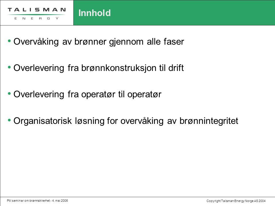 Copyright Talisman Energy Norge AS 2004 Ptil seminar om brønnsikkerhet - 4. mai 2006 Innhold • Overvåking av brønner gjennom alle faser • Overlevering