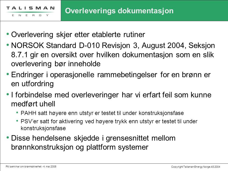 Copyright Talisman Energy Norge AS 2004 Ptil seminar om brønnsikkerhet - 4. mai 2006 Overleverings dokumentasjon • Overlevering skjer etter etablerte