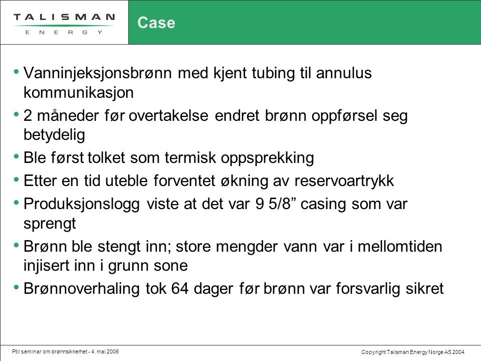 Copyright Talisman Energy Norge AS 2004 Ptil seminar om brønnsikkerhet - 4. mai 2006 Case • Vanninjeksjonsbrønn med kjent tubing til annulus kommunika