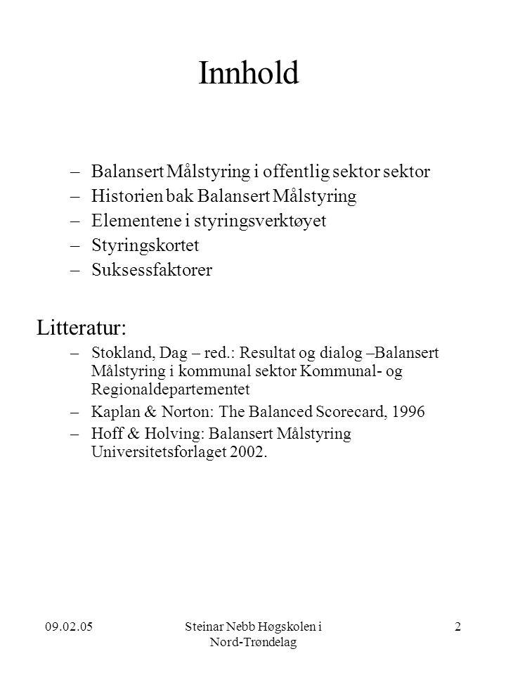 09.02.05Steinar Nebb Høgskolen i Nord-Trøndelag 2 Innhold –Balansert Målstyring i offentlig sektor sektor –Historien bak Balansert Målstyring –Elementene i styringsverktøyet –Styringskortet –Suksessfaktorer Litteratur: –Stokland, Dag – red.: Resultat og dialog –Balansert Målstyring i kommunal sektor Kommunal- og Regionaldepartementet –Kaplan & Norton: The Balanced Scorecard, 1996 –Hoff & Holving: Balansert Målstyring Universitetsforlaget 2002.