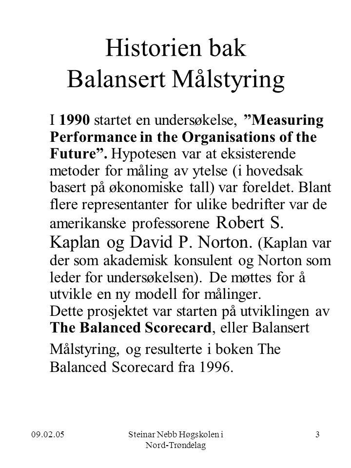 09.02.05Steinar Nebb Høgskolen i Nord-Trøndelag 3 Historien bak Balansert Målstyring I 1990 startet en undersøkelse, Measuring Performance in the Organisations of the Future .