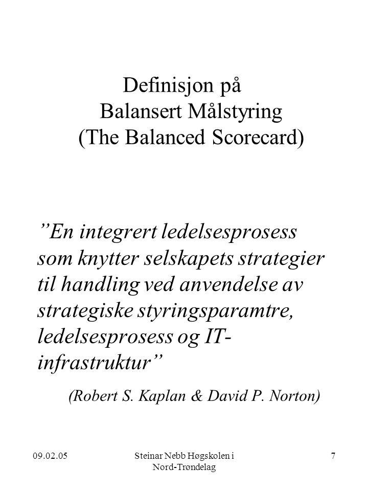 09.02.05Steinar Nebb Høgskolen i Nord-Trøndelag 7 Definisjon på Balansert Målstyring (The Balanced Scorecard) En integrert ledelsesprosess som knytter selskapets strategier til handling ved anvendelse av strategiske styringsparamtre, ledelsesprosess og IT- infrastruktur (Robert S.