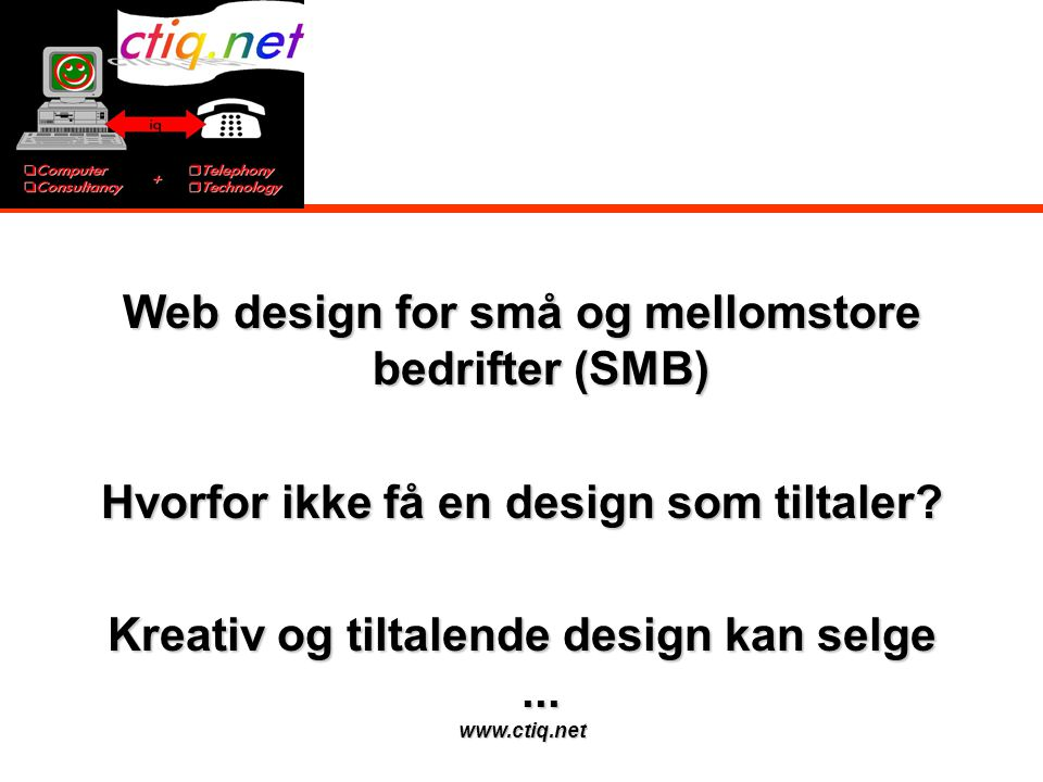 www.ctiq.net Web design for små og mellomstore bedrifter (SMB) Hvorfor ikke få en design som tiltaler? Kreativ og tiltalende design kan selge...