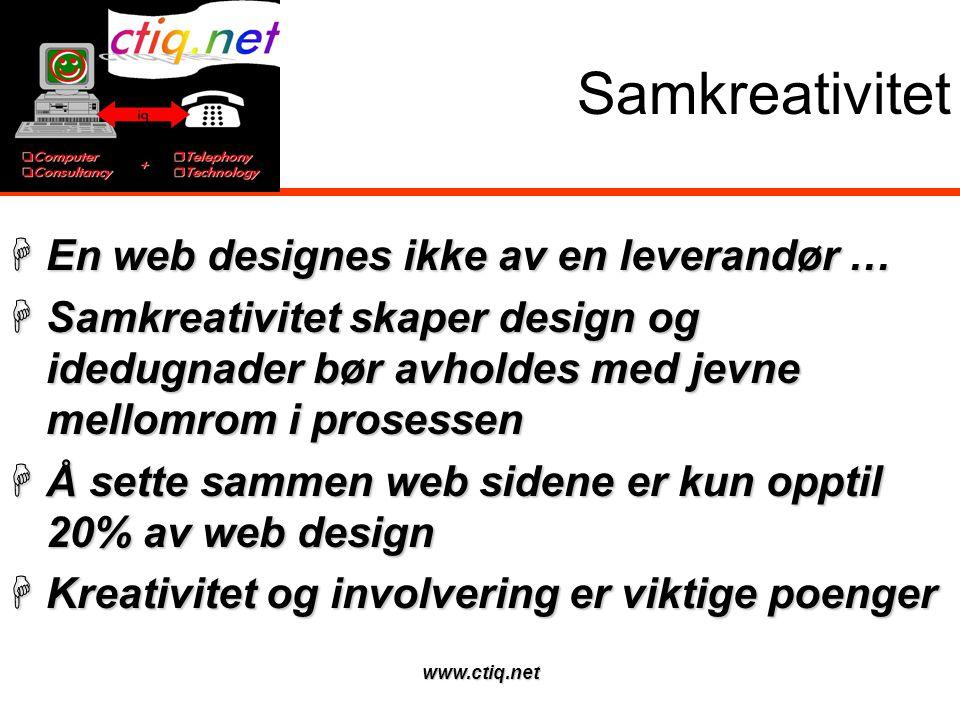 www.ctiq.net Samkreativitet  En web designes ikke av en leverandør …  Samkreativitet skaper design og idedugnader bør avholdes med jevne mellomrom i prosessen  Å sette sammen web sidene er kun opptil 20% av web design  Kreativitet og involvering er viktige poenger