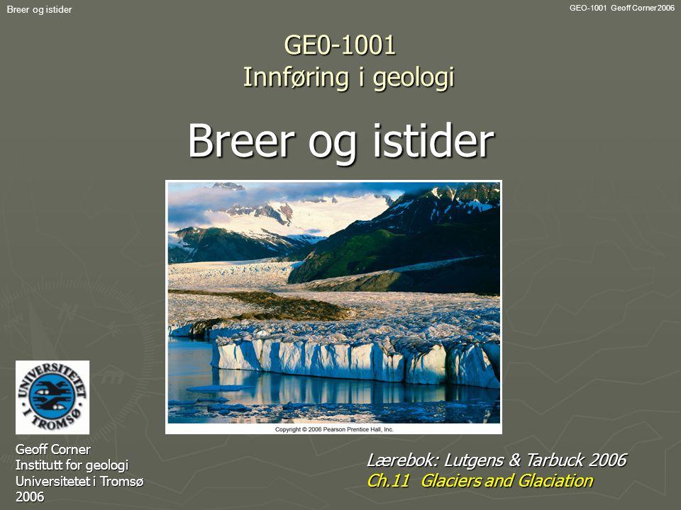 GEO-1001 Geoff Corner 2006 Breer og istider GE0-1001 Innføring i geologi Breer og istider Geoff Corner Institutt for geologi Universitetet i Tromsø 20
