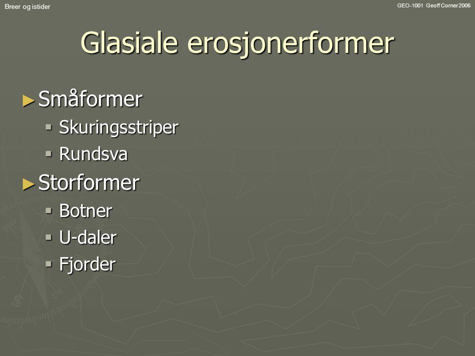 GEO-1001 Geoff Corner 2006 Breer og istider Glasiale erosjonerformer ► Småformer  Skuringsstriper  Rundsva ► Storformer  Botner  U-daler  Fjorder