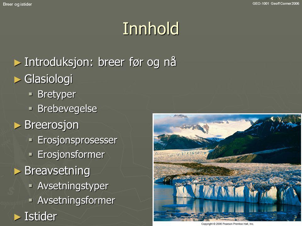 GEO-1001 Geoff Corner 2006 Breer og istiderInnhold ► Introduksjon: breer før og nå ► Glasiologi  Bretyper  Brebevegelse ► Breerosjon  Erosjonsprose
