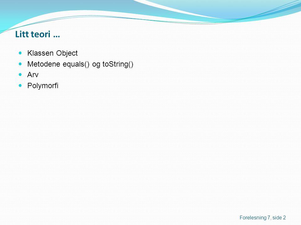Litt teori …  Klassen Object  Metodene equals() og toString()  Arv  Polymorfi Forelesning 7, side 2