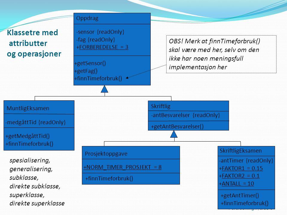 Klassetre med attributter og operasjoner Forelesning 7, side 6 Oppdrag -sensor {readOnly} -fag {readOnly} +FORBEREDELSE = 3 +getSensor() +getFag() +finnTimeforbruk() MuntligEksamen -medgåttTid {readOnly} +getMedgåttTid() +finnTimeforbruk() Skriftlig -antBesvarelser {readOnly} +getAntBesvarelser() Prosjektoppgave +finnTimeforbruk() SkriftligEksamen -antTimer {readOnly} +FAKTOR1 = 0.15 +FAKTOR2 = 0.1 +ANTALL = 10 +getAntTimer() +finnTimeforbruk() +NORM_TIMER_PROSJEKT = 8 OBS.