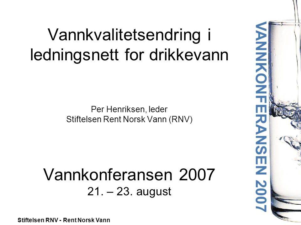 Stiftelsen RNV - Rent Norsk Vann Vannkvalitetsendring i ledningsnett for drikkevann Per Henriksen, leder Stiftelsen Rent Norsk Vann (RNV) Vannkonferansen 2007 21.