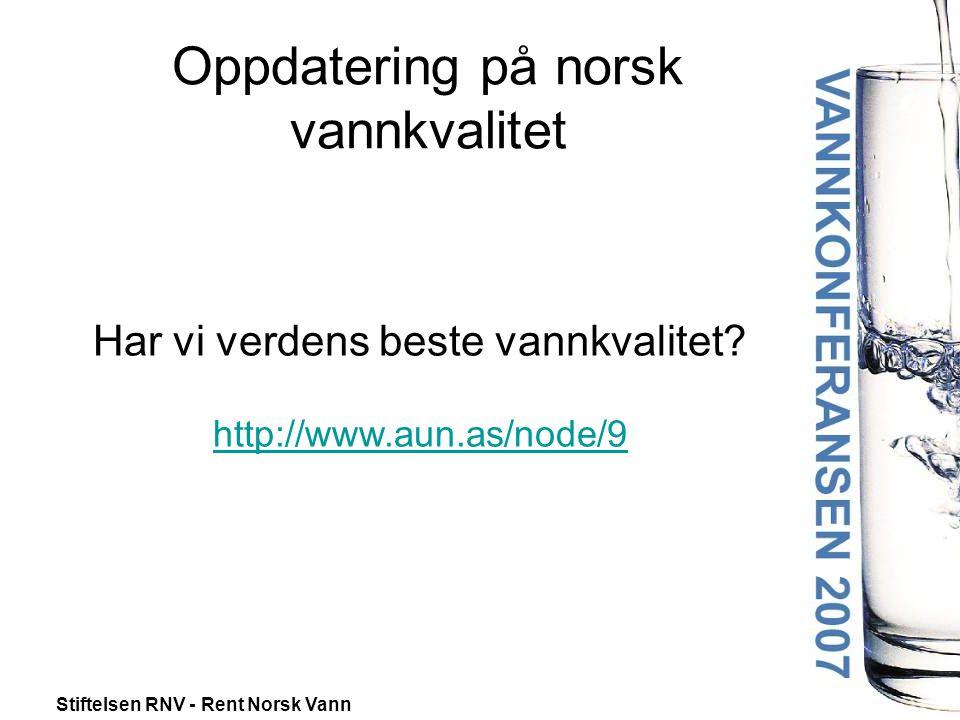 Stiftelsen RNV - Rent Norsk Vann Oppdatering på norsk vannkvalitet Har vi verdens beste vannkvalitet.