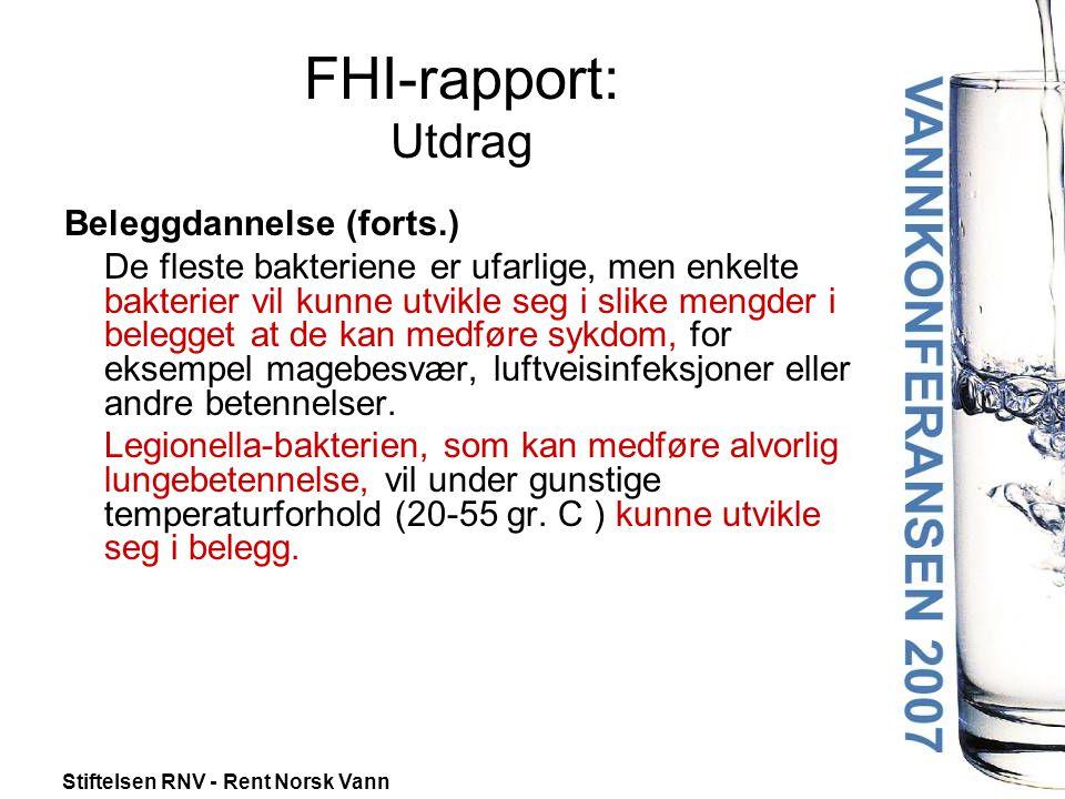 Stiftelsen RNV - Rent Norsk Vann FHI-rapport: Utdrag Beleggdannelse (forts.) De fleste bakteriene er ufarlige, men enkelte bakterier vil kunne utvikle seg i slike mengder i belegget at de kan medføre sykdom, for eksempel magebesvær, luftveisinfeksjoner eller andre betennelser.