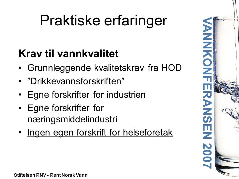 Stiftelsen RNV - Rent Norsk Vann Praktiske erfaringer Krav til vannkvalitet •Grunnleggende kvalitetskrav fra HOD • Drikkevannsforskriften •Egne forskrifter for industrien •Egne forskrifter for næringsmiddelindustri •Ingen egen forskrift for helseforetak