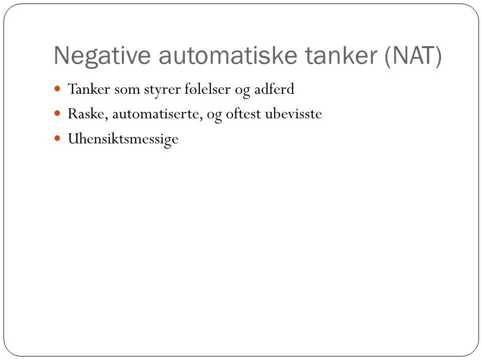 Negative automatiske tanker (NAT)  Tanker som styrer følelser og adferd  Raske, automatiserte, og oftest ubevisste  Uhensiktsmessige