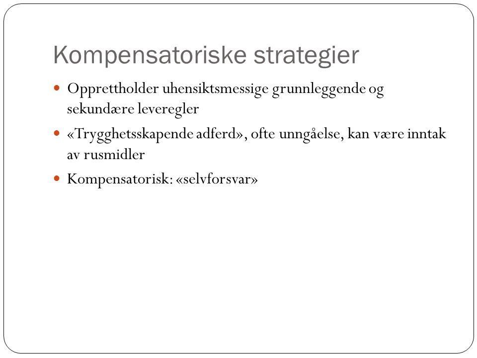 Kompensatoriske strategier  Opprettholder uhensiktsmessige grunnleggende og sekundære leveregler  «Trygghetsskapende adferd», ofte unngåelse, kan væ