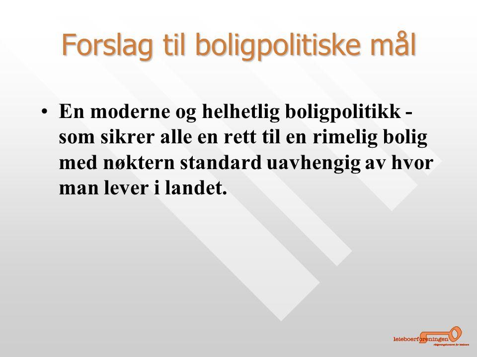 Forslag til boligpolitiske mål • •En moderne og helhetlig boligpolitikk - som sikrer alle en rett til en rimelig bolig med nøktern standard uavhengig av hvor man lever i landet.