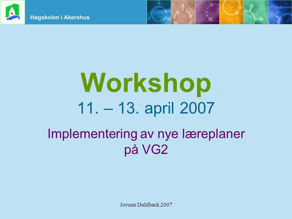Jorunn Dahlback 2007 Workshop 11. – 13. april 2007 Implementering av nye læreplaner på VG2