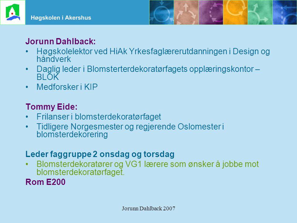 Jorunn Dahlback 2007 Jorunn Dahlback: •Høgskolelektor ved HiAk Yrkesfaglærerutdanningen i Design og håndverk •Daglig leder i Blomsterterdekoratørfaget