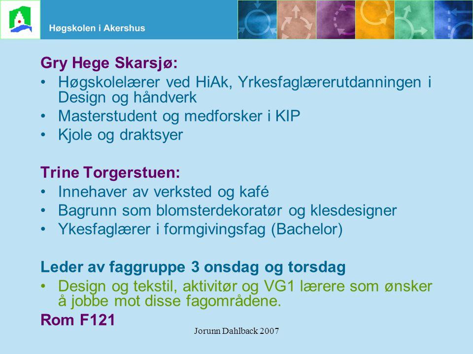 Jorunn Dahlback 2007 Gry Hege Skarsjø: •Høgskolelærer ved HiAk, Yrkesfaglærerutdanningen i Design og håndverk •Masterstudent og medforsker i KIP •Kjol