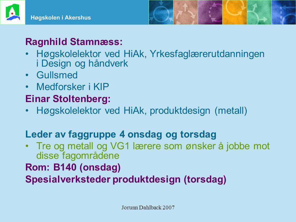 Jorunn Dahlback 2007 Ragnhild Stamnæss: •Høgskolelektor ved HiAk, Yrkesfaglærerutdanningen i Design og håndverk •Gullsmed •Medforsker i KIP Einar Stol