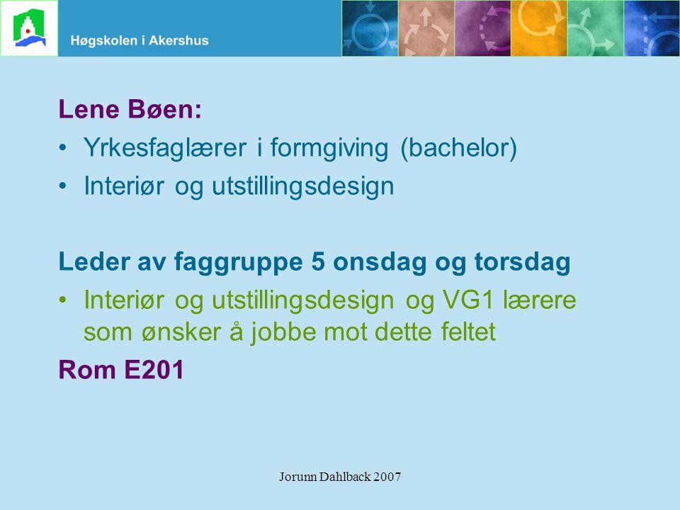Jorunn Dahlback 2007 Lene Bøen: •Yrkesfaglærer i formgiving (bachelor) •Interiør og utstillingsdesign Leder av faggruppe 5 onsdag og torsdag •Interiør