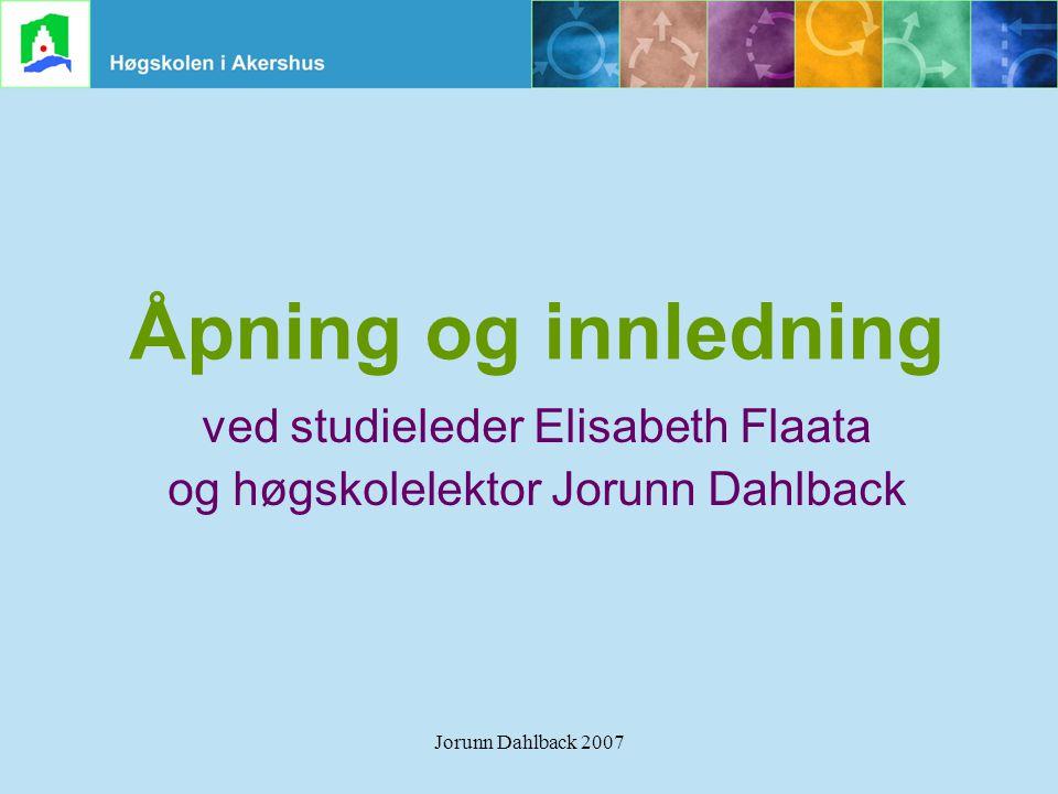 Jorunn Dahlback 2007 Åpning og innledning ved studieleder Elisabeth Flaata og høgskolelektor Jorunn Dahlback