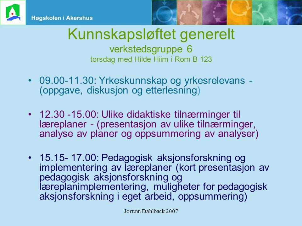 Jorunn Dahlback 2007 Kunnskapsløftet generelt verkstedsgruppe 6 torsdag med Hilde Hiim i Rom B 123 •09.00-11.30: Yrkeskunnskap og yrkesrelevans - (opp