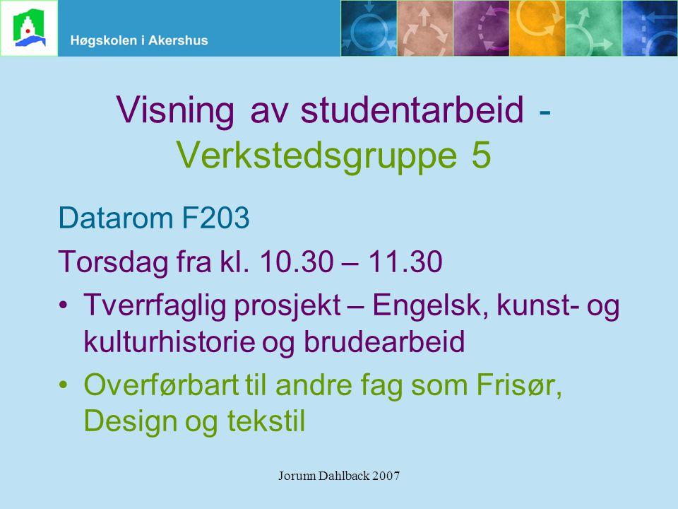 Jorunn Dahlback 2007 Visning av studentarbeid - Verkstedsgruppe 5 Datarom F203 Torsdag fra kl. 10.30 – 11.30 •Tverrfaglig prosjekt – Engelsk, kunst- o