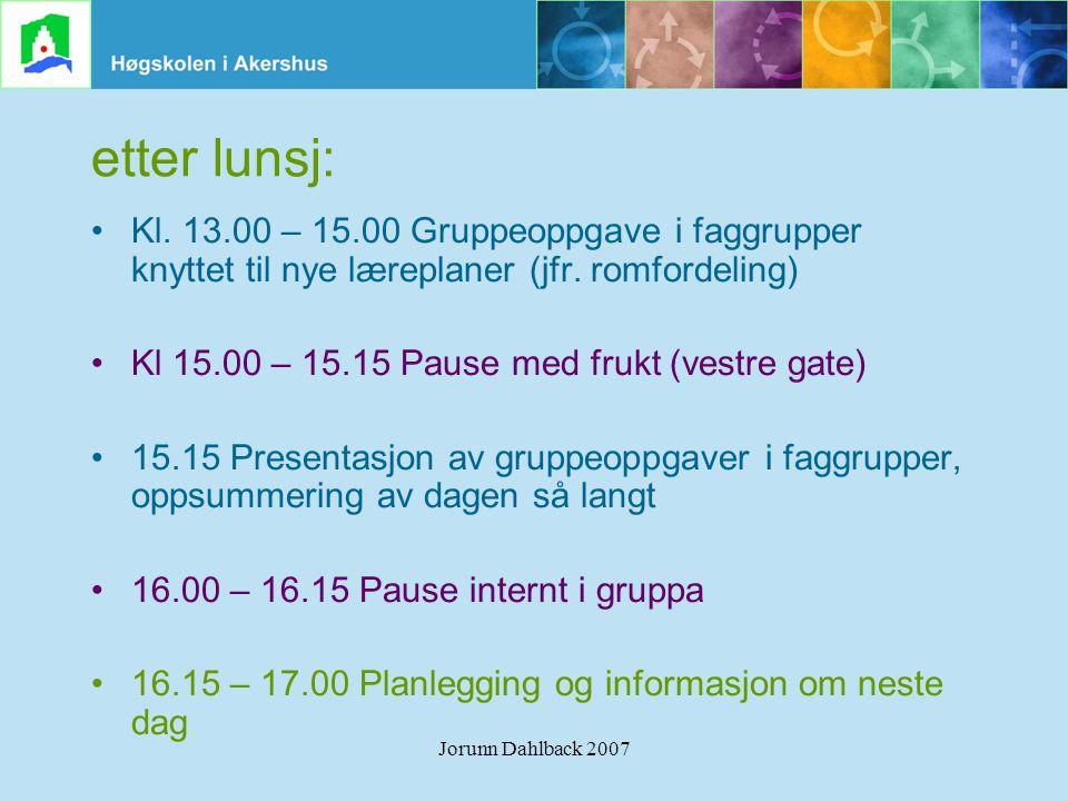 Jorunn Dahlback 2007 etter lunsj: •Kl. 13.00 – 15.00 Gruppeoppgave i faggrupper knyttet til nye læreplaner (jfr. romfordeling) •Kl 15.00 – 15.15 Pause