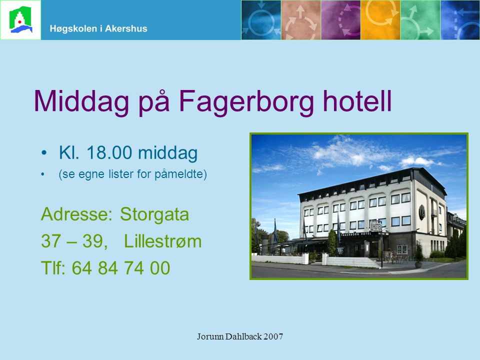 Jorunn Dahlback 2007 Middag på Fagerborg hotell •Kl. 18.00 middag •(se egne lister for påmeldte) Adresse: Storgata 37 – 39, Lillestrøm Tlf: 64 84 74 0