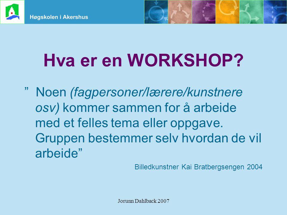 """Jorunn Dahlback 2007 Hva er en WORKSHOP? """" Noen (fagpersoner/lærere/kunstnere osv) kommer sammen for å arbeide med et felles tema eller oppgave. Grupp"""