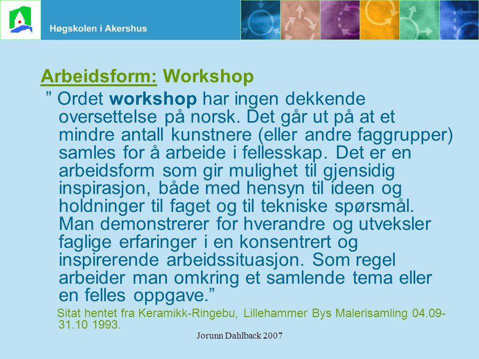 """Jorunn Dahlback 2007 Arbeidsform: Workshop """" Ordet workshop har ingen dekkende oversettelse på norsk. Det går ut på at et mindre antall kunstnere (ell"""