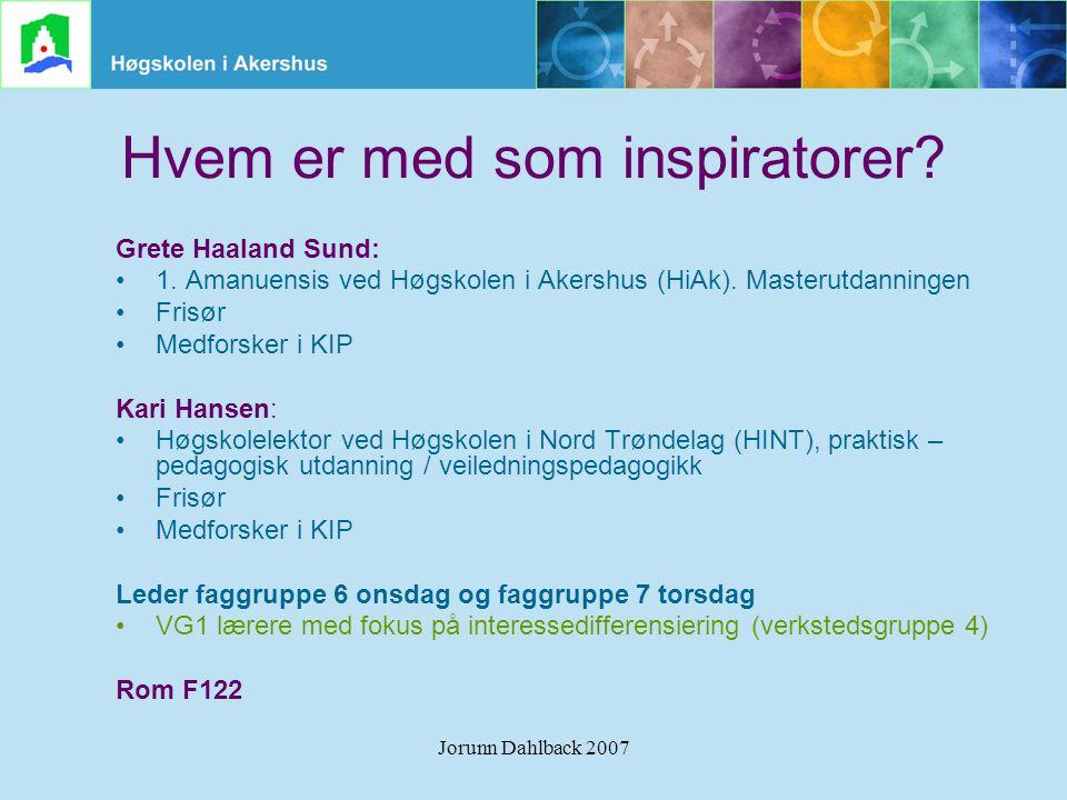 Jorunn Dahlback 2007 Hvem er med som inspiratorer? Grete Haaland Sund: •1. Amanuensis ved Høgskolen i Akershus (HiAk). Masterutdanningen •Frisør •Medf