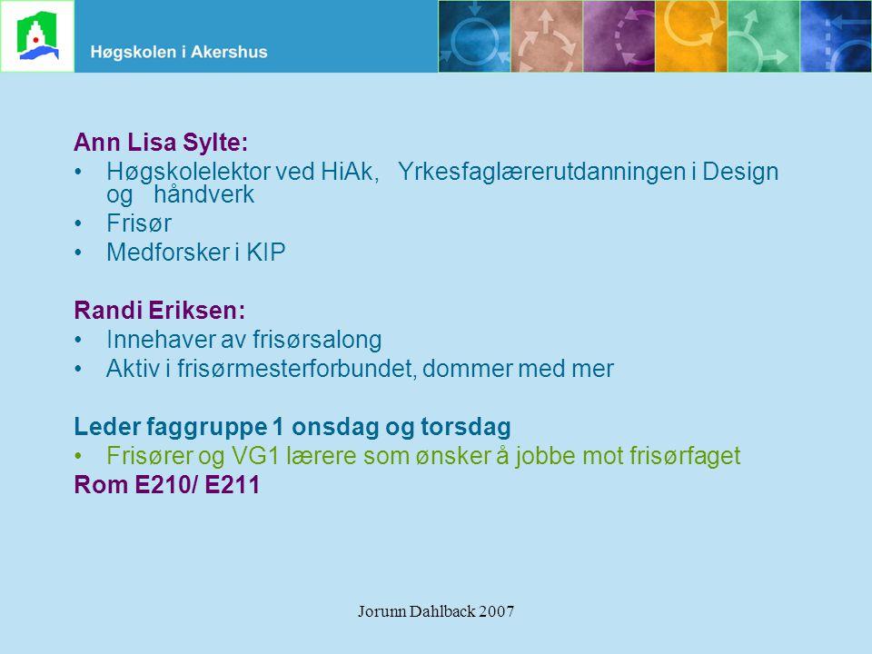 Jorunn Dahlback 2007 Ann Lisa Sylte: •Høgskolelektor ved HiAk, Yrkesfaglærerutdanningen i Design og håndverk •Frisør •Medforsker i KIP Randi Eriksen: