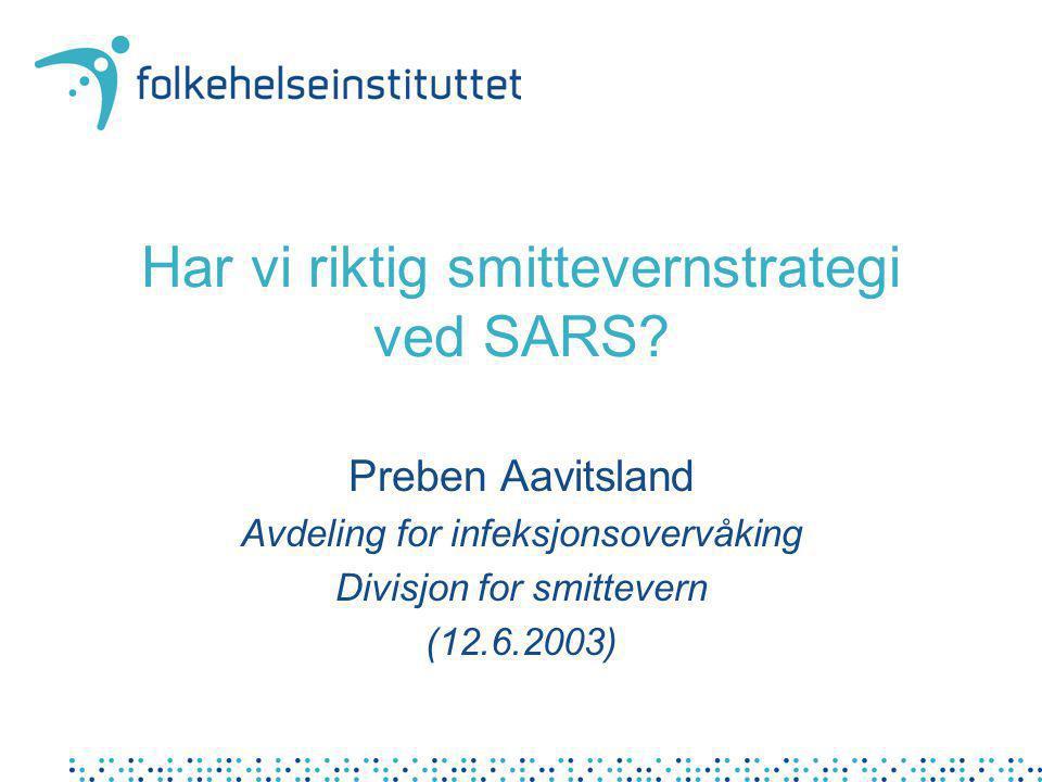 Har vi riktig smittevernstrategi ved SARS? Preben Aavitsland Avdeling for infeksjonsovervåking Divisjon for smittevern (12.6.2003)