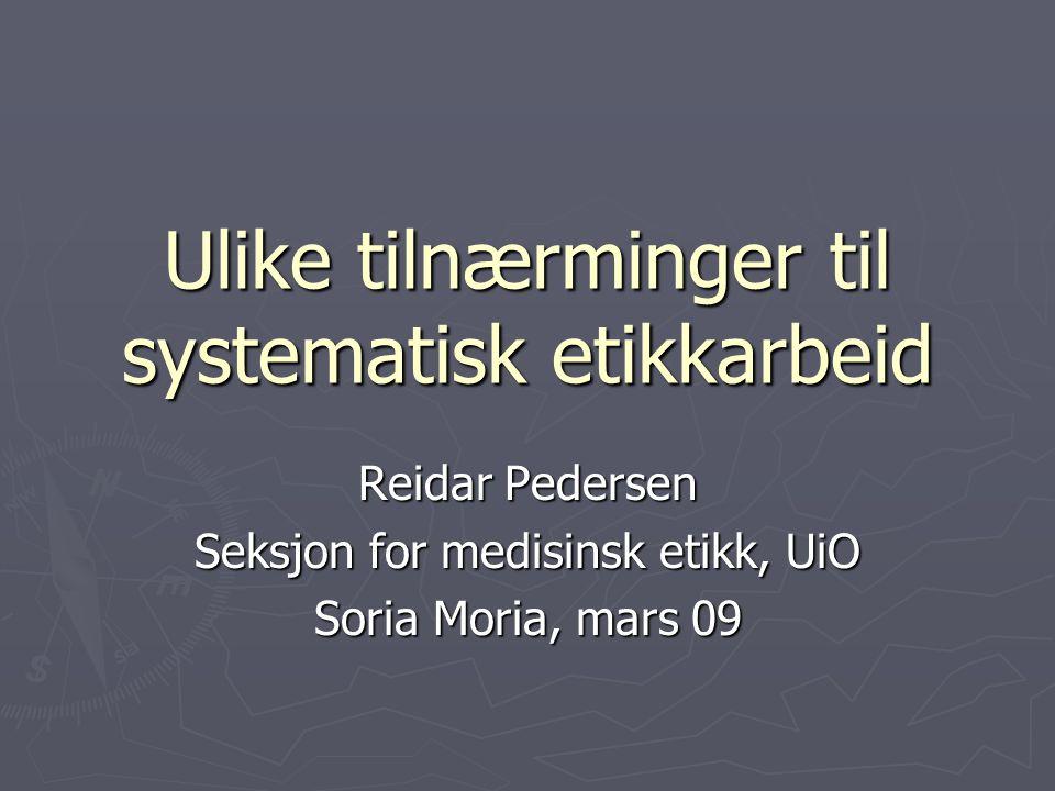 Ulike tilnærminger til systematisk etikkarbeid Reidar Pedersen Seksjon for medisinsk etikk, UiO Soria Moria, mars 09