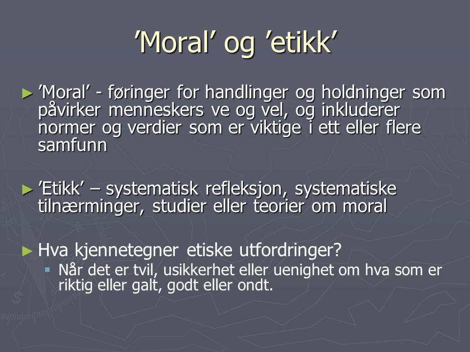 'Moral' og 'etikk' ► 'Moral' - føringer for handlinger og holdninger som påvirker menneskers ve og vel, og inkluderer normer og verdier som er viktige i ett eller flere samfunn ► 'Etikk' – systematisk refleksjon, systematiske tilnærminger, studier eller teorier om moral ► ► Hva kjennetegner etiske utfordringer.