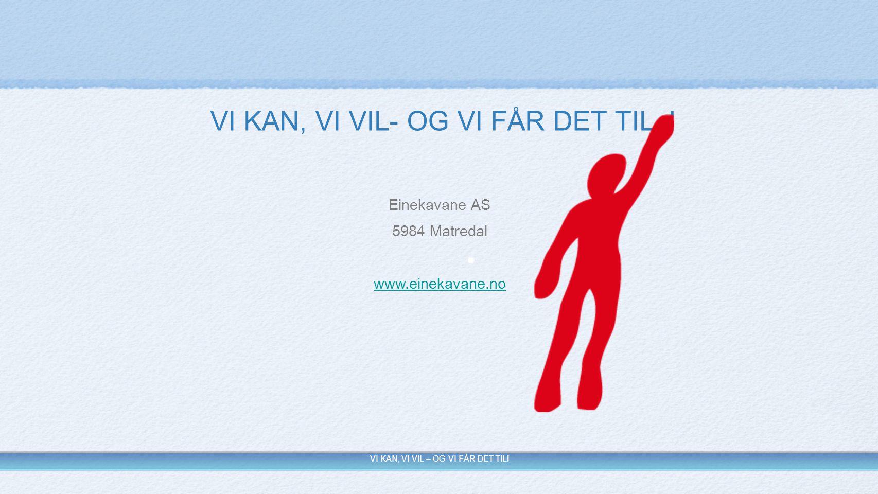 Einekavane AS 5984 Matredal www.einekavane.no VI KAN, VI VIL – OG VI FÅR DET TIL! VI KAN, VI VIL- OG VI FÅR DET TIL !
