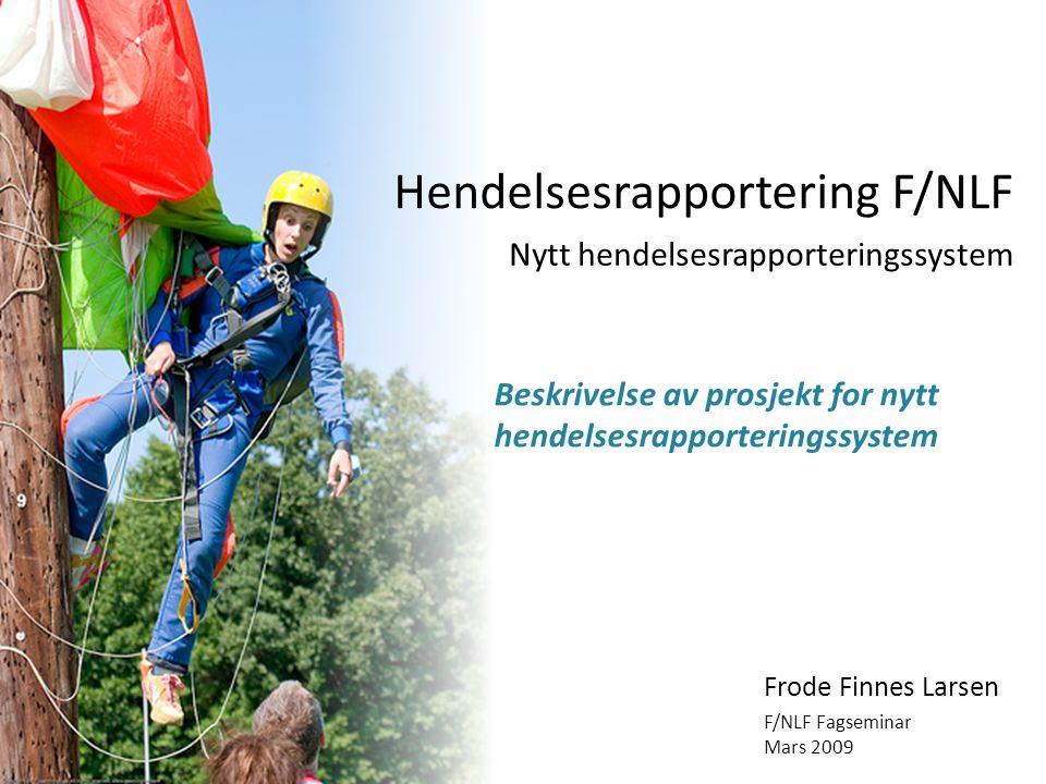 Hendelsesrapportering F/NLF Beskrivelse av prosjekt for nytt hendelsesrapporteringssystem Frode Finnes Larsen F/NLF Fagseminar Mars 2009 Nytt hendelse