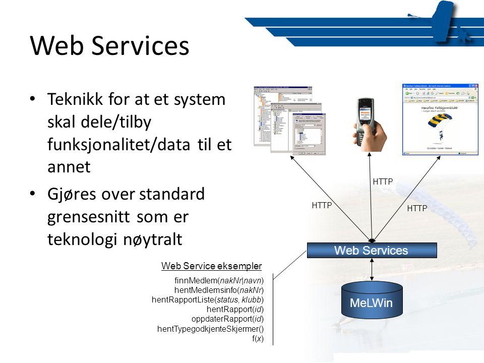 Web Services • Teknikk for at et system skal dele/tilby funksjonalitet/data til et annet • Gjøres over standard grensesnitt som er teknologi nøytralt MeLWin Web Services finnMedlem(nakNr|navn) hentMedlemsinfo(nakNr) hentRapportListe(status, klubb) hentRapport(id) oppdaterRapport(id) hentTypegodkjenteSkjermer() f(x) HTTP Web Service eksempler