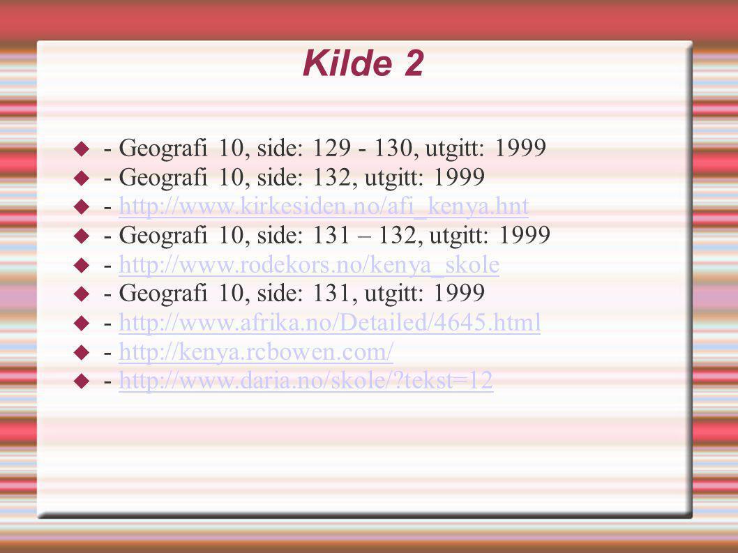 Kilde 2  - Geografi 10, side: 129 - 130, utgitt: 1999  - Geografi 10, side: 132, utgitt: 1999  - http://www.kirkesiden.no/afi_kenya.hnthttp://www.k
