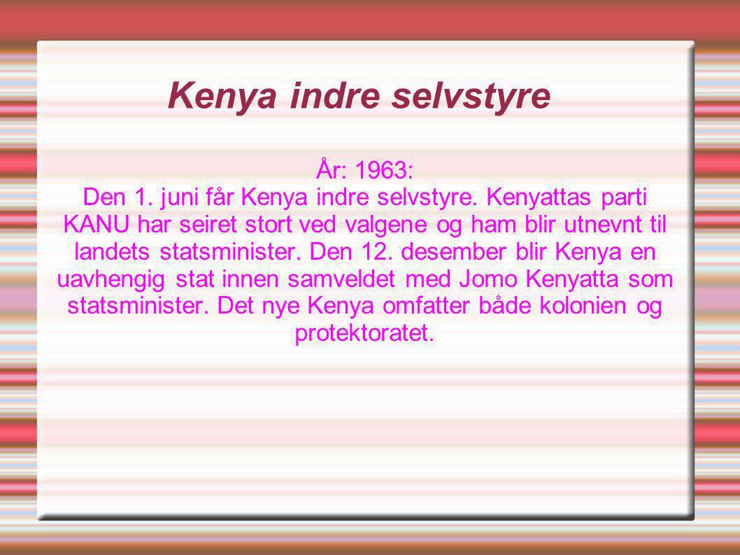Kenya indre selvstyre År: 1963: Den 1. juni får Kenya indre selvstyre. Kenyattas parti KANU har seiret stort ved valgene og ham blir utnevnt til lande