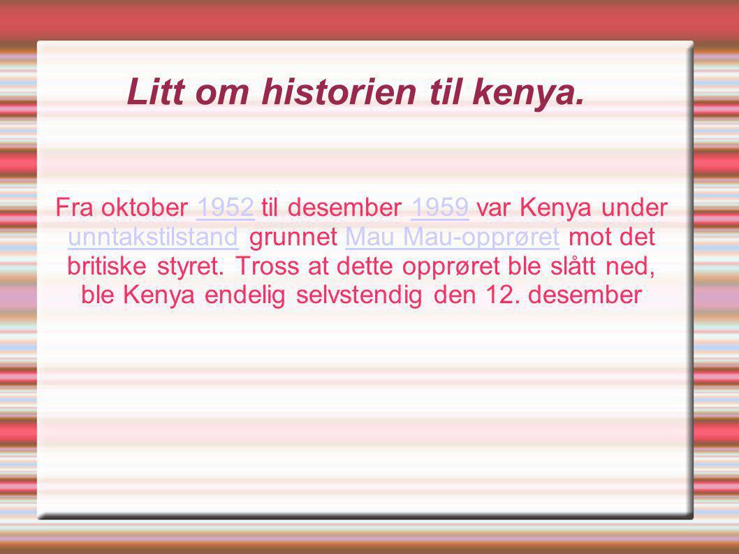 Litt om historien til kenya. Fra oktober 1952 til desember 1959 var Kenya under unntakstilstand grunnet Mau Mau-opprøret mot det britiske styret. Tros