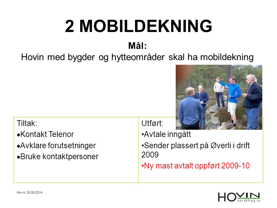 Hovin, 30.06.2014 2 MOBILDEKNING Mål: Hovin med bygder og hytteområder skal ha mobildekning Tiltak:  Kontakt Telenor  Avklare forutsetninger  Bruke