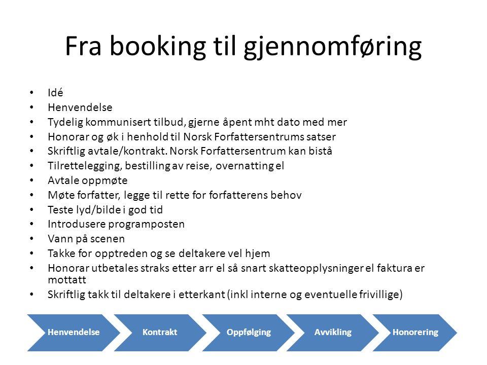 Fra booking til gjennomføring • Idé • Henvendelse • Tydelig kommunisert tilbud, gjerne åpent mht dato med mer • Honorar og øk i henhold til Norsk Forfattersentrums satser • Skriftlig avtale/kontrakt.