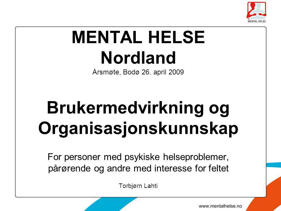 MENTAL HELSE Nordland Årsmøte, Bodø 26. april 2009 Brukermedvirkning og Organisasjonskunnskap For personer med psykiske helseproblemer, pårørende og a