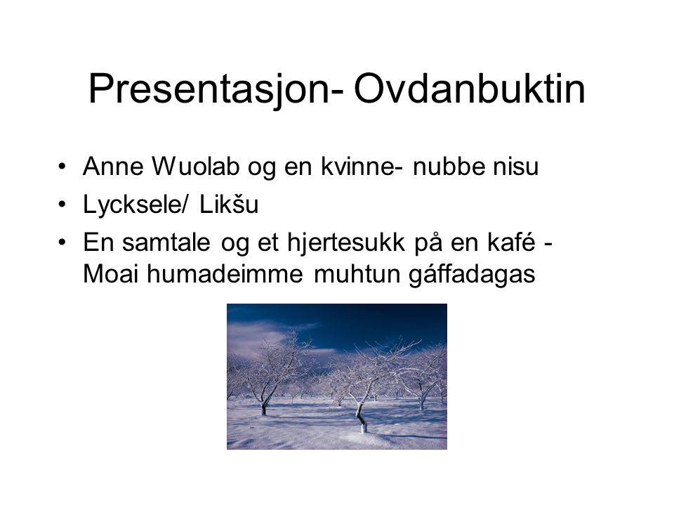 Presentasjon- Ovdanbuktin •Anne Wuolab og en kvinne- nubbe nisu •Lycksele/ Likšu •En samtale og et hjertesukk på en kafé - Moai humadeimme muhtun gáffadagas